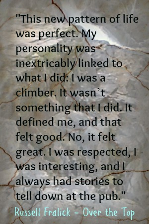 This new pattern of life was perfect. My personality was inextricably linked to what I did: I was a climber. It wasn't something that I did. It defined me, and that felt good. No, it felt great. I was respected, I was interesting, and I always had stories to tell down at the pub. – Russell Fralick, Over the Top, a Rock Climbing Memoir