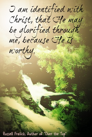 I am identified with Christ that He may be glorified through me because He is worthy. - Russell Fralick - Over the Top, a Rock Climbing Memoir