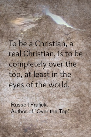 To be a Christian, a real Christian, is to be completely over the top, at least in the eyes of the world. - Russell Fralick, Over the Top, a Rock Climbing Memoir.